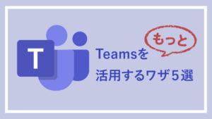 Microsoft Teamsをもっと活用するワザ5選