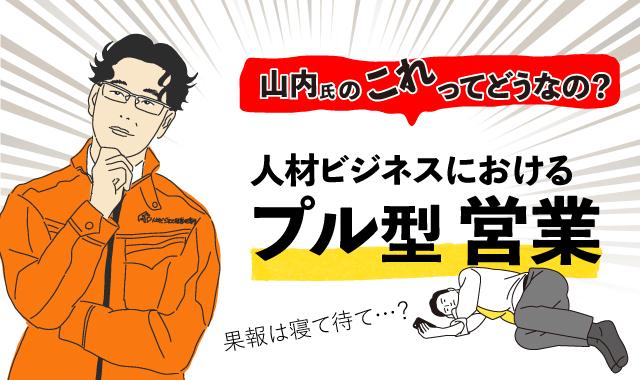 【派遣会社必見】<コンサルタント山内氏が解説>人材ビジネスにおけるプル型営業